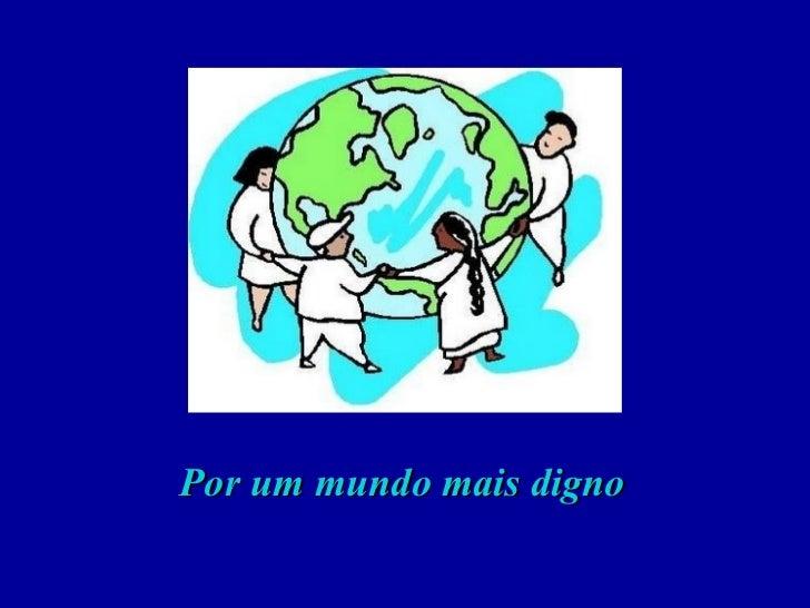<ul><li>Por um mundo mais digno </li></ul>
