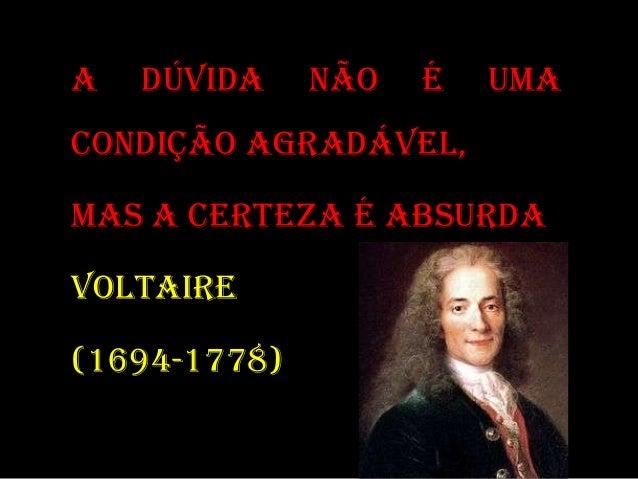 A DÚVIDA NÃO É UMA CONDIÇÃO AGRADÁVEL, MAS A CERTEZA É ABSURDA VOLTAIRE (1694-1778)