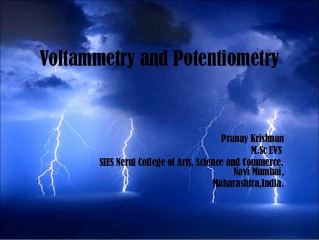 Voltammetry and Potentiometry Pranay Krishnan M.Sc EVS SIES Nerul College of Arts, Science and Commerce. Navi Mumbai, Maha...