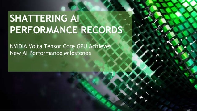 SHATTERING AI PERFORMANCE RECORDS NVIDIA Volta Tensor Core GPU Achieves New AI Performance Milestones