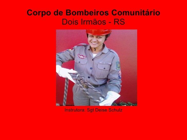 Corpo de Bombeiros Comunitário Dois Irmãos - RS <ul><li>Instrutora: Sgt Deise Schulz </li></ul>