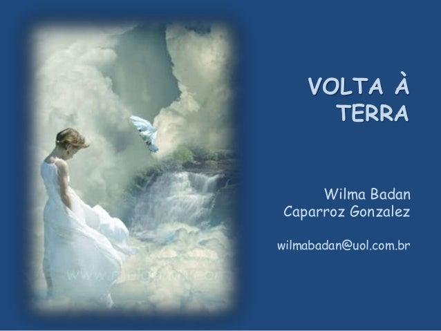Wilma Badan Caparroz Gonzalez wilmabadan@uol.com.br VOLTA À TERRA
