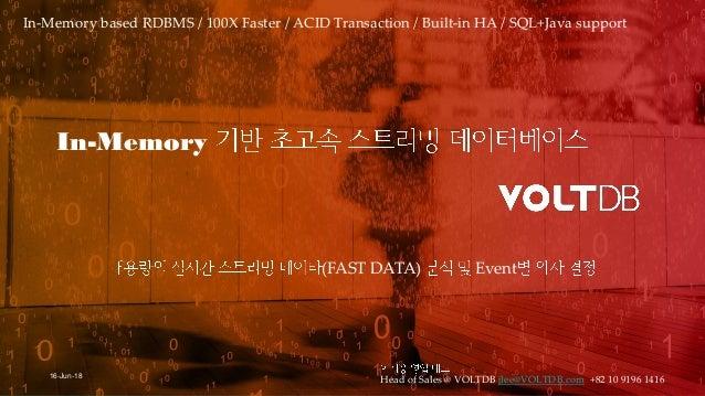 1 16-Jun-18 Head of Sales @ VOLTDB jlee@VOLTDB.com +82 10 9196 1416 In-Memory based RDBMS / 100X Faster / ACID Transaction...