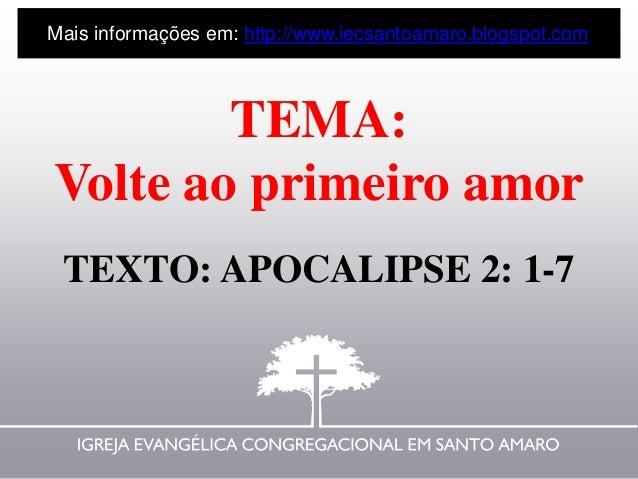 TEMA: Volte ao primeiro amor TEXTO: APOCALIPSE 2: 1-7 Mais informações em: http://www.iecsantoamaro.blogspot.com