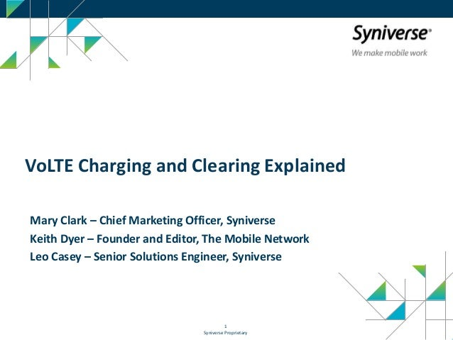 Syniverse Proprietary 1 VoLTE Charging and Clearing Explained Mary Clark – Chief Marketing Officer, Syniverse Keith Dyer –...