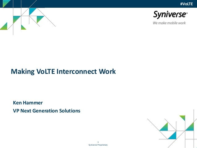 Syniverse Proprietary 1 Making VoLTE Interconnect Work Ken Hammer VP Next Generation Solutions #VoLTE