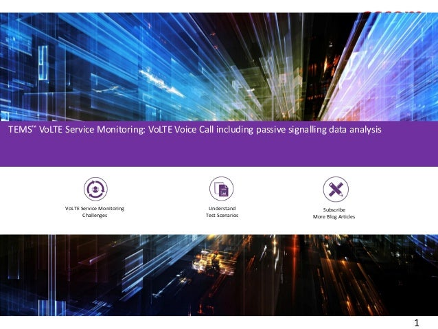 1 The challenges of VoLTE Service Monitoring LTE rollouts supported by TEMS around the world Ensure QoE Understand Scenari...