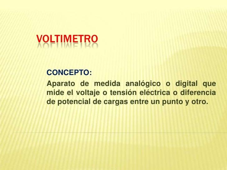 VOLTIMETRO<br />CONCEPTO:<br />Aparato de medida analógico o digital que mide el voltaje o tensión eléctrica o diferencia ...