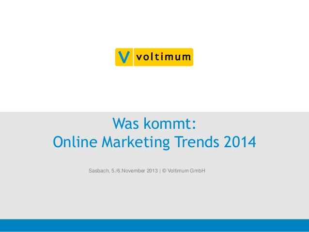 Was kommt: Online Marketing Trends 2014 Sasbach, 5./6.November 2013 | © Voltimum GmbH