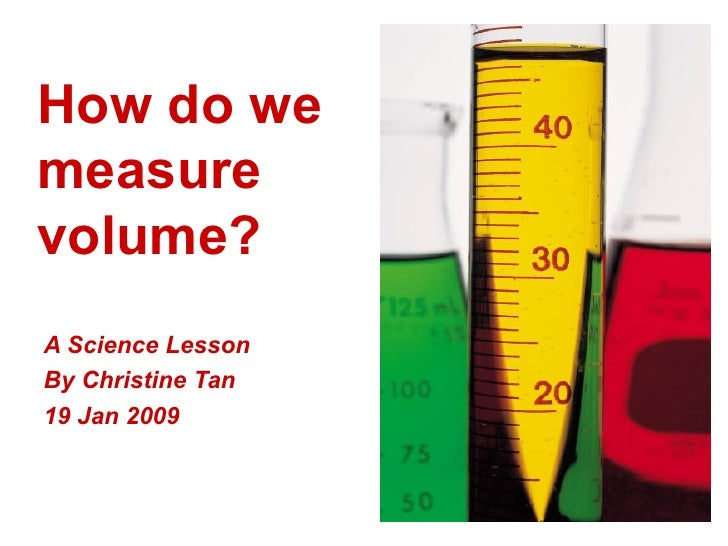 How do we measure volume? A Science Lesson  By Christine Tan 19 Jan 2009