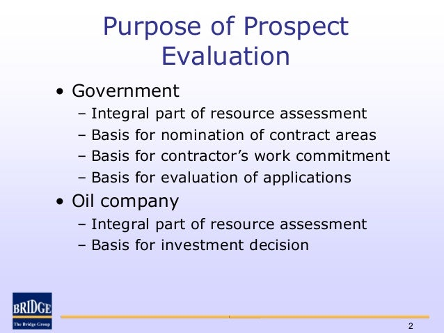 Purpose of Prospect           Evaluation• Government  –   Integral part of resource assessment  –   Basis for nomination o...