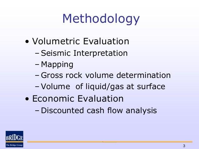 Methodology• Volumetric Evaluation  – Seismic Interpretation  – Mapping  – Gross rock volume determination  – Volume of li...