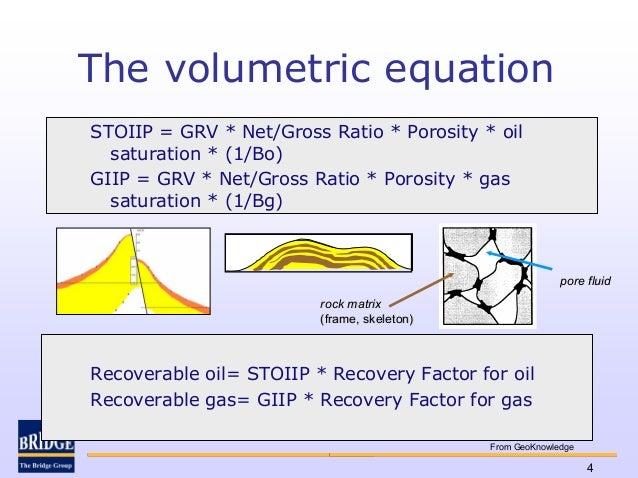 The volumetric equationSTOIIP = GRV * Net/Gross Ratio * Porosity * oil  saturation * (1/Bo)GIIP = GRV * Net/Gross Ratio * ...