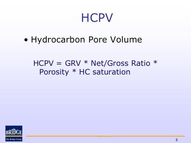 HCPV• Hydrocarbon Pore Volume  HCPV = GRV * Net/Gross Ratio *   Porosity * HC saturation                                   5