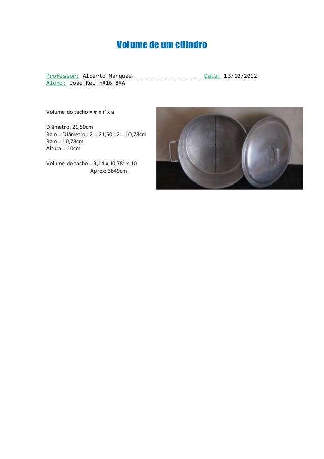 Volume de um cilindroProfessor: Alberto Marques                          Data: 13/10/2012Aluno: João Rei nº16 8ºAVolume do...