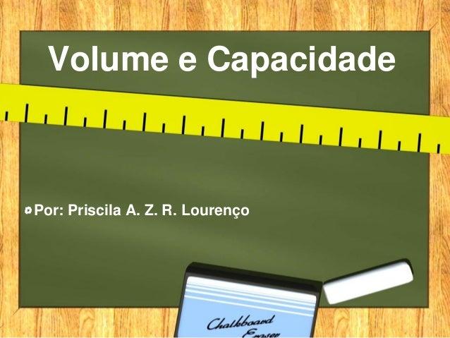 Volume e CapacidadePor: Priscila A. Z. R. Lourenço