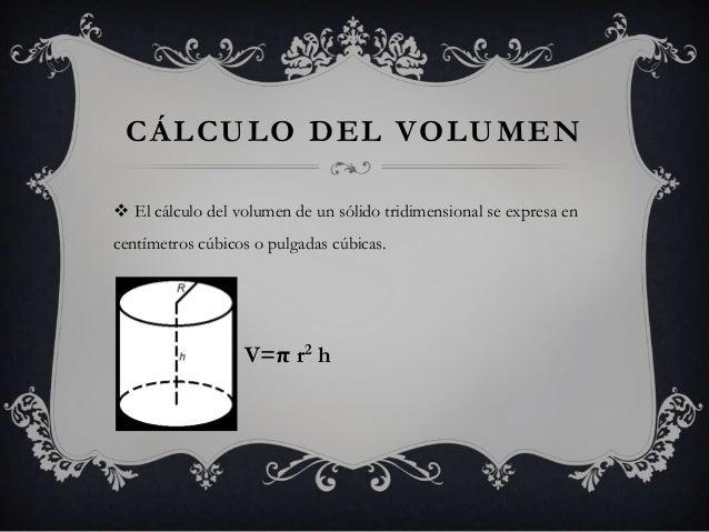 CÁLCULO DEL VOLUMEN El cálculo del volumen de un sólido tridimensional se expresa encentímetros cúbicos o pulgadas cúbica...
