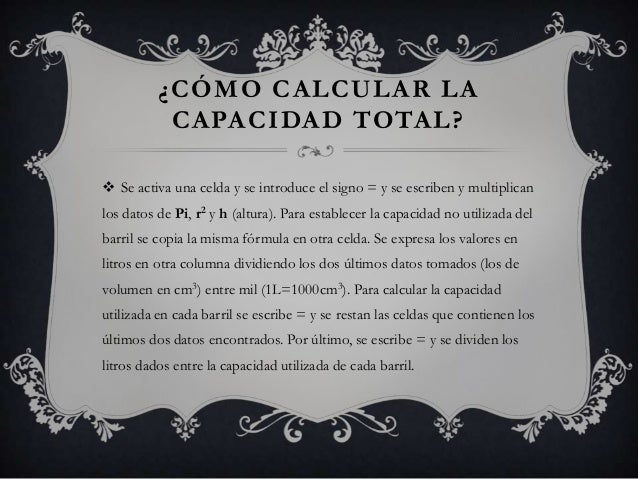 ¿CÓMO CALCULAR LACAPACIDAD TOTAL? Se activa una celda y se introduce el signo = y se escriben y multiplicanlos datos de P...