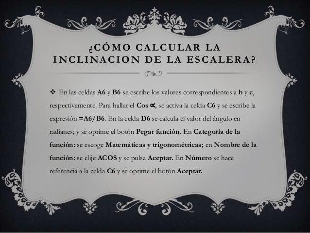 ¿CÓMO CALCULAR LAINCLINACION DE LA ESCALERA? En las celdas A6 y B6 se escribe los valores correspondientes a b y c,respec...