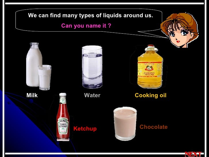 Can you name it ?   We can find many types of liquids around us.  Milk  Water Cooking oil Ketchup Chocolate