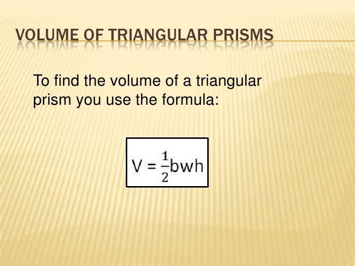 VOLUME OF TRIANGULAR PRISMS To find the volume of a triangular prism you use the formula: