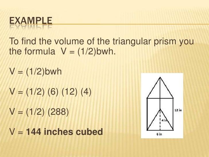 EXAMPLETo find the volume of the triangular prism youthe formula V = (1/2)bwh.V = (1/2)bwhV = (1/2) (6) (12) (4)V = (1/2) ...