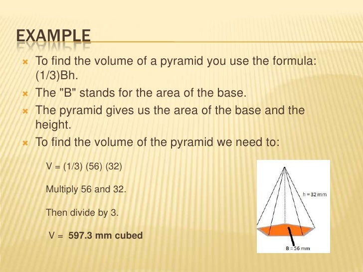 """EXAMPLE   To find the volume of a pyramid you use the formula:    (1/3)Bh.   The """"B"""" stands for the area of the base.  ..."""