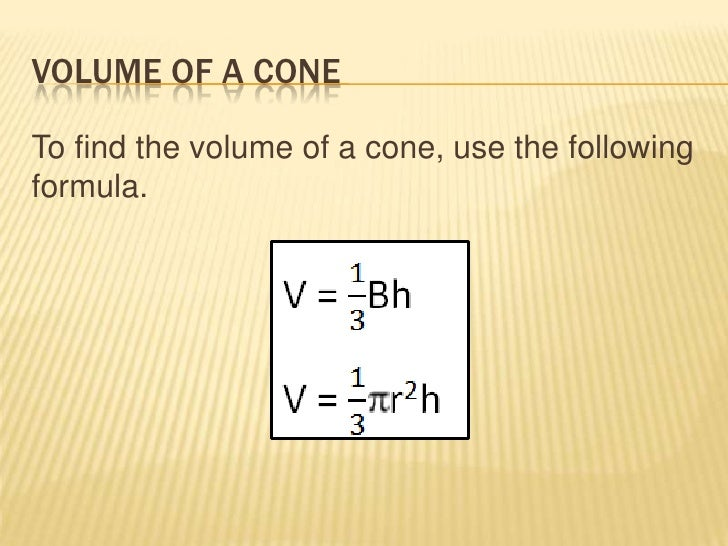 VOLUME OF A CONETo find the volume of a cone, use the followingformula.