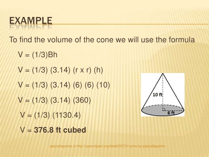EXAMPLETo find the volume of the cone we will use the formula  V = (1/3)Bh  V = (1/3) (3.14) (r x r) (h)  V = (1/3) (3.14)...