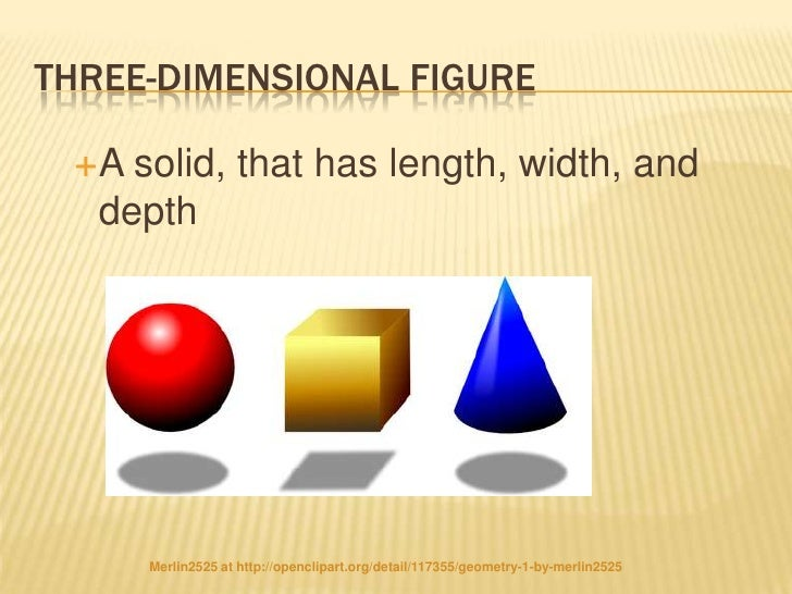 THREE-DIMENSIONAL FIGURE A  solid, that has length, width, and   depth      Merlin2525 at http://openclipart.org/detail/1...