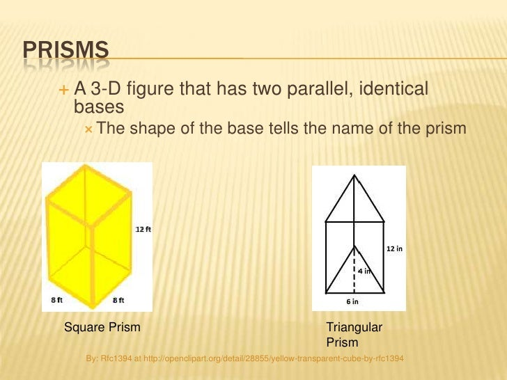 PRISMS     A 3-D figure that has two parallel, identical      bases        The      shape of the base tells the name of ...