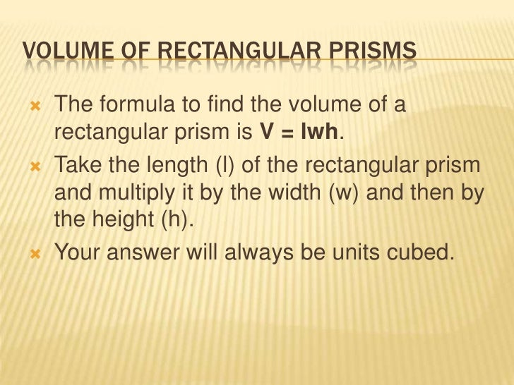 VOLUME OF RECTANGULAR PRISMS   The formula to find the volume of a    rectangular prism is V = lwh.   Take the length (l...