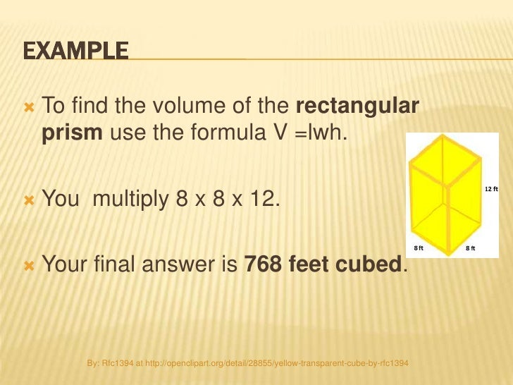 EXAMPLE   To find the volume of the rectangular    prism use the formula V =lwh.   You multiply 8 x 8 x 12.   Your fina...