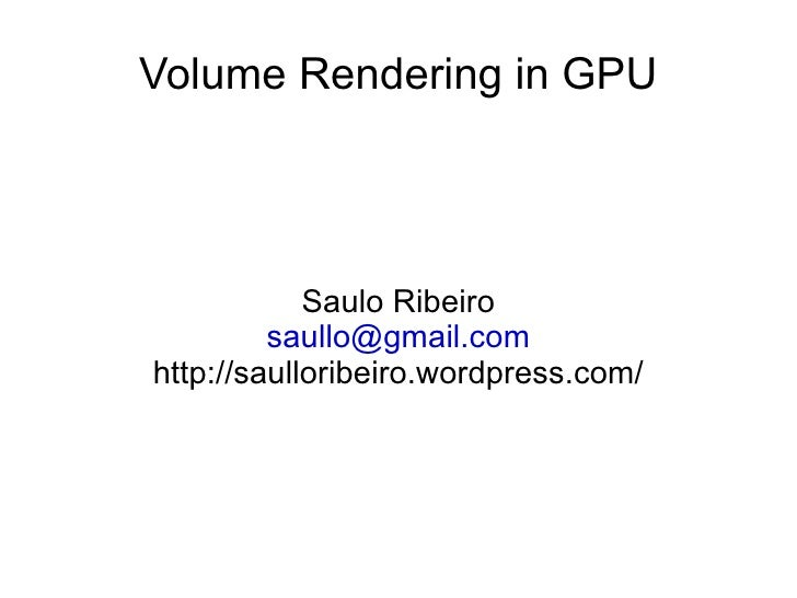 Volume Rendering in GPU Saulo Ribeiro [email_address] http://saulloribeiro.wordpress.com/