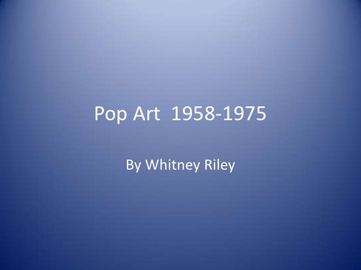 Pop Art  1958-1975<br />By Whitney Riley<br />