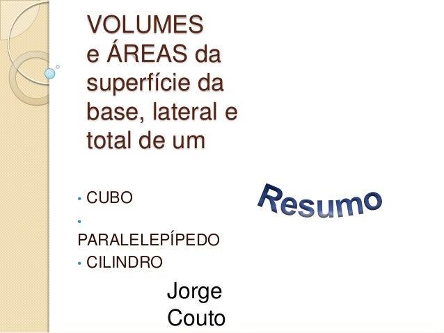 VOLUMES e ÁREAS da superfície da base, lateral e total de um •  CUBO  •  PARALELEPÍPEDO • CILINDRO  Jorge Couto