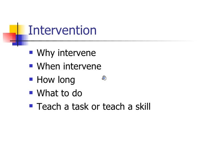 Intervention <ul><li>Why intervene </li></ul><ul><li>When intervene </li></ul><ul><li>How long  </li></ul><ul><li>What to ...