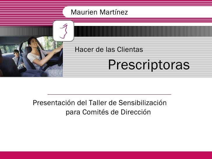 Hacer de las Clientas   Prescriptoras Presentación del Taller de Sensibilización  para Comités de Dirección  Maurien Martí...