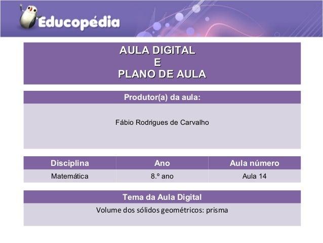 Tema da Aula Digital Volume dos sólidos geométricos: prisma Disciplina Ano Aula número Matemática 8.º ano Aula 14 AULA DIG...