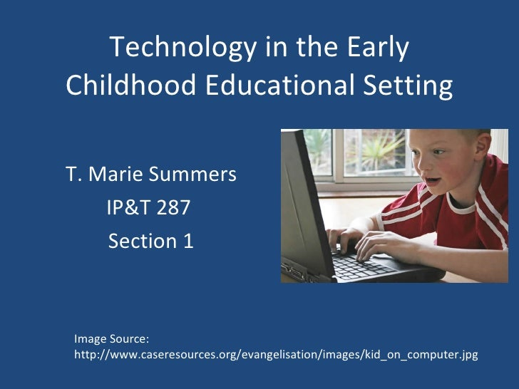 Technology in the Early Childhood Educational Setting T. Marie Summers IP&T 287  Section 1 Image Source: http://www.casere...