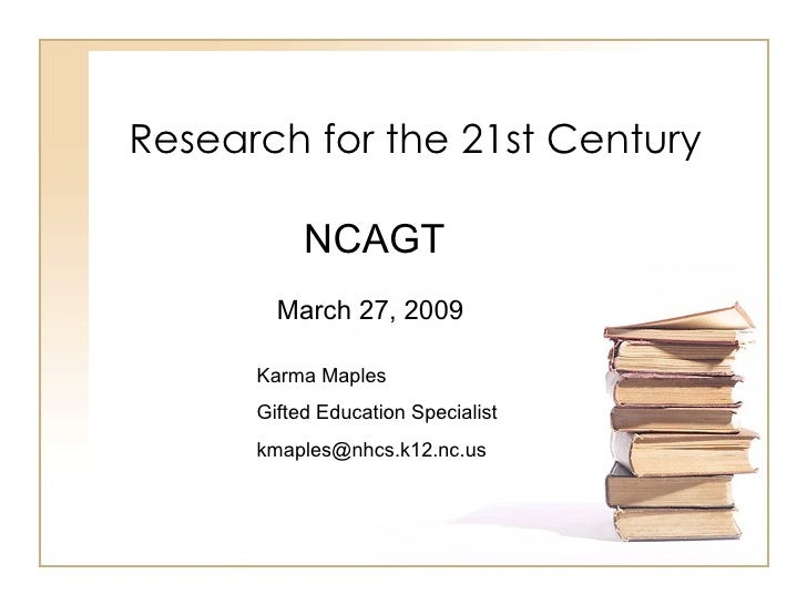 Research for the 21st Century             NCAGT         March 27, 2009        Karma Maples       Gifted Education Speciali...
