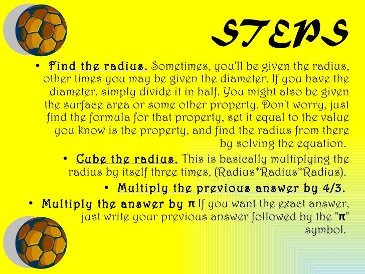 STEPS <ul><li>Find the radius.  Sometimes, you'll be given the radius, other times you may be given the diameter. If you h...