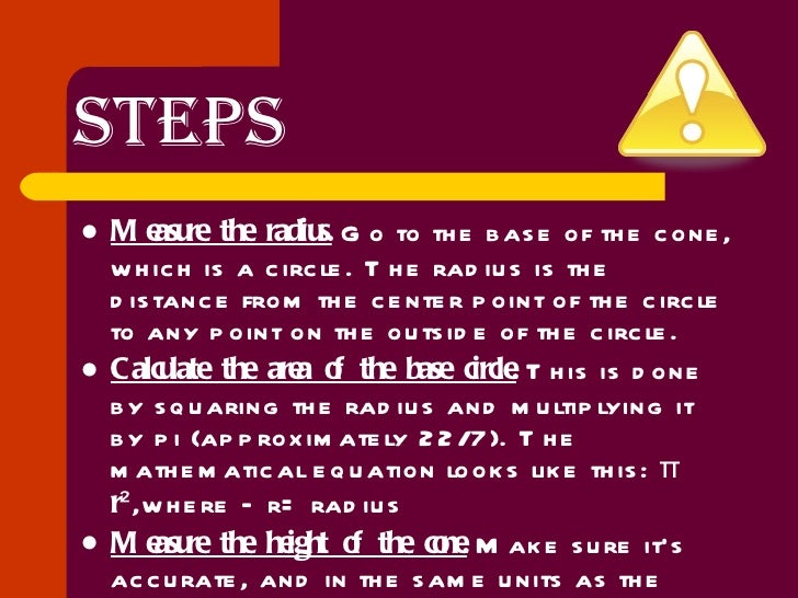 STEPS <ul><li>Measure the radius.  Go to the base of the cone, which is a circle. The radius is the distance from the cent...