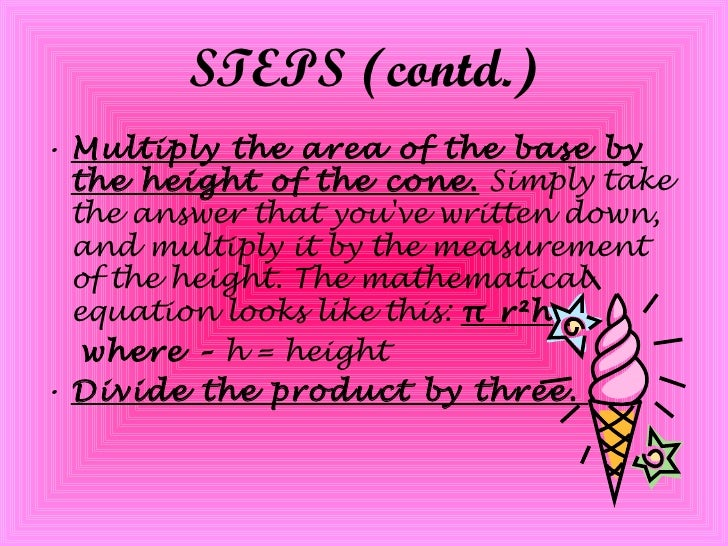 STEPS (contd.) <ul><li>Multiply the area of the base by the height of the cone.  Simply take the answer that you've writte...