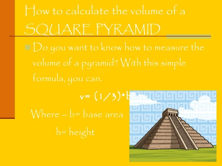 How to calculate the volume of a  SQUARE PYRAMID <ul><li>Do you want to know how to measure the volume of a pyramid? With ...