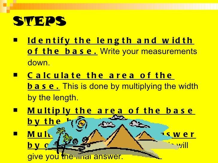 STEPS <ul><li>Identify the length and width of the base.  Write your measurements down.  </li></ul><ul><li>Calculate the a...
