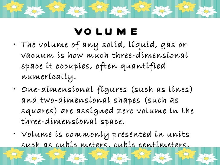 VOLUME <ul><li>The volume of any solid, liquid, gas or vacuum is how much three-dimensional space it occupies, often quant...