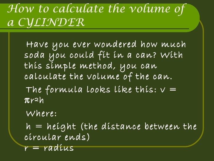 How to calculate the volume of a CYLINDER <ul><li>Have you ever wondered how much soda you could fit in a can? With this s...