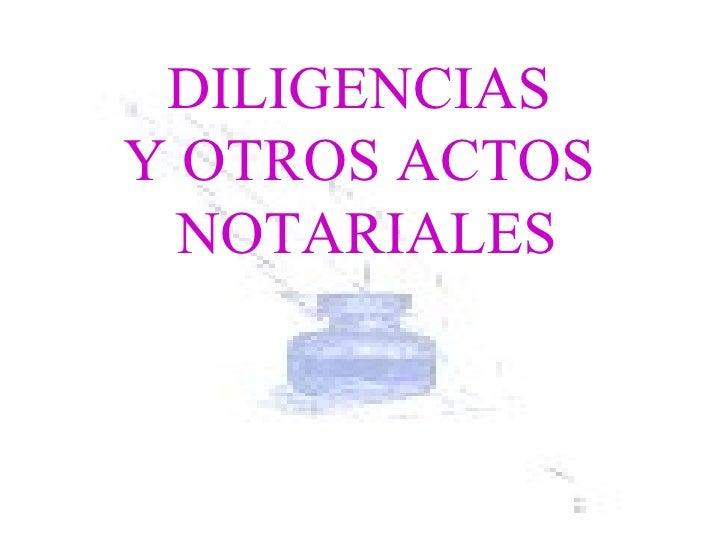 DILIGENCIAS  Y OTROS ACTOS  NOTARIALES