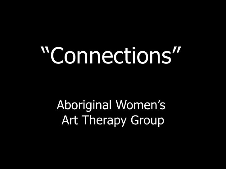 """ Connections""   Aboriginal Women's  Art Therapy Group"